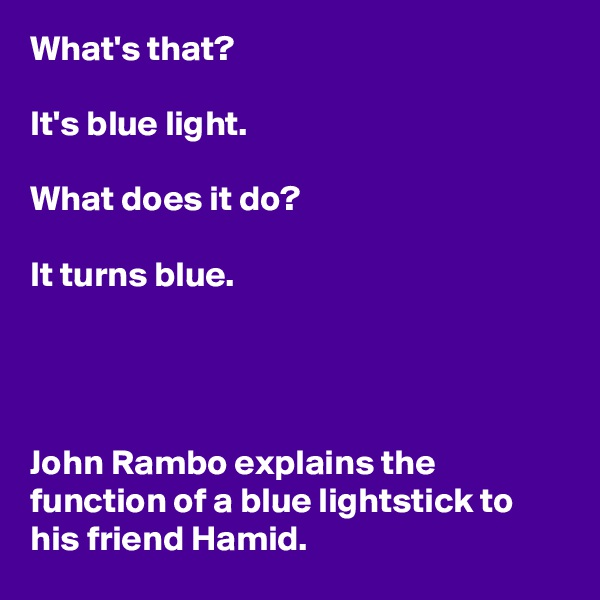 What's that?  It's blue light.  What does it do?  It turns blue.     John Rambo explains the function of a blue lightstick to his friend Hamid.
