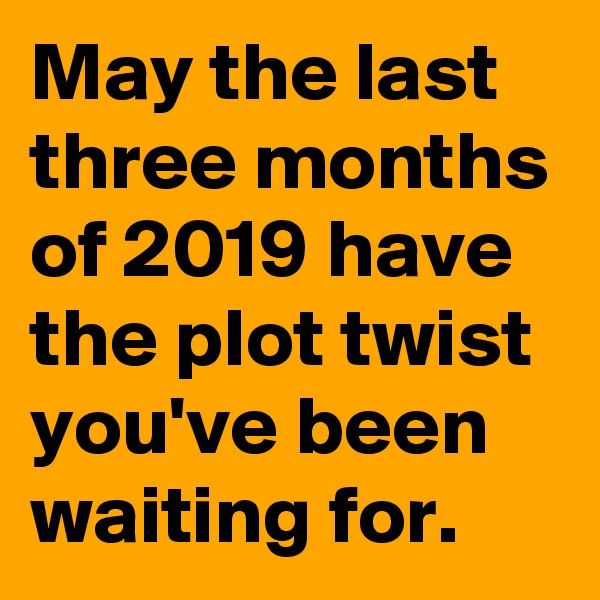 May the last three months of 2019 have the plot twist you've been waiting for.