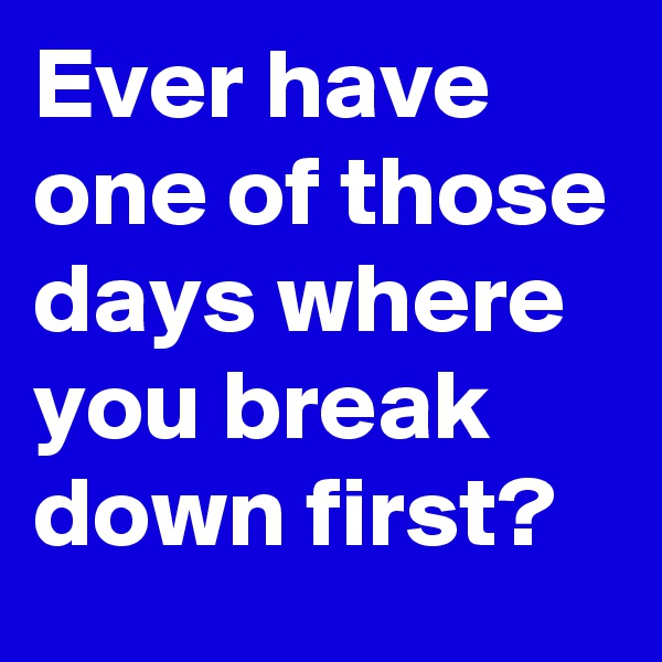 Ever have one of those days where you break down first?
