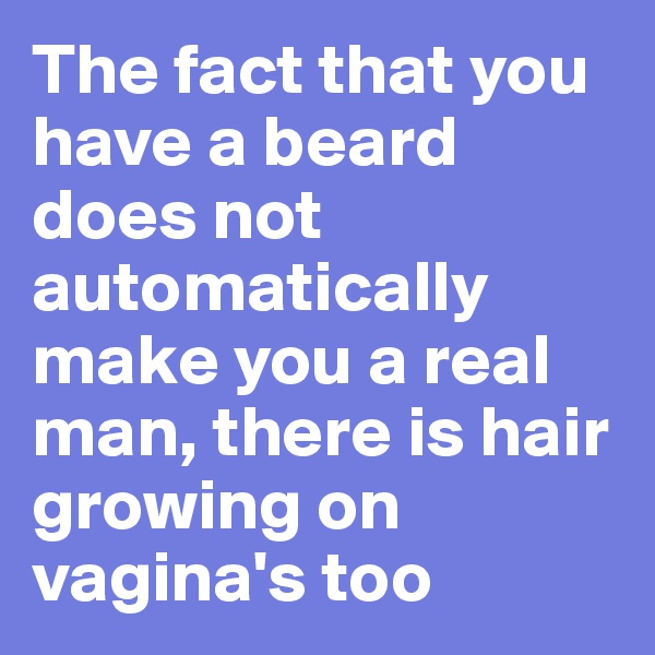 The fact that you have a beard does not automatically make you a real man, there is hair growing on vagina's too