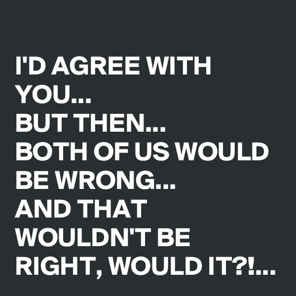 I'D AGREE WITH YOU... BUT THEN...  BOTH OF US WOULD BE WRONG... AND THAT WOULDN'T BE RIGHT, WOULD IT?!...