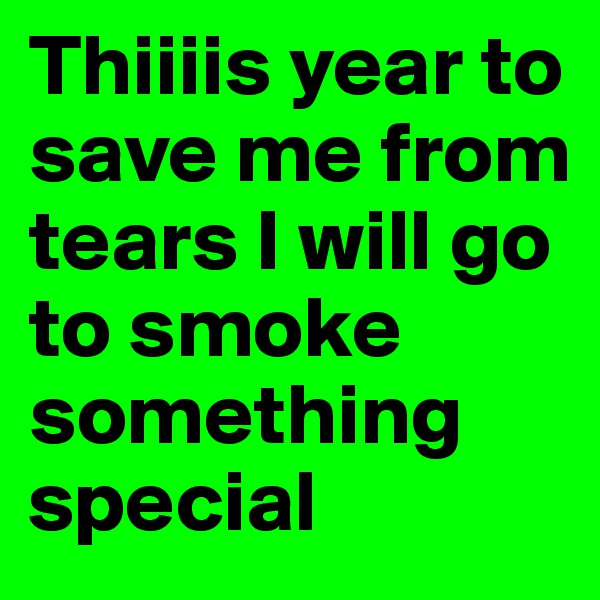 Thiiiis year to save me from tears I will go to smoke something special