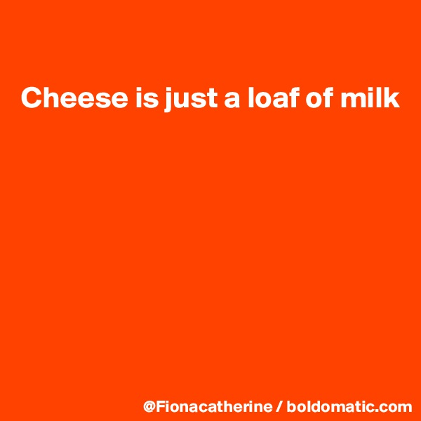 Cheese is just a loaf of milk