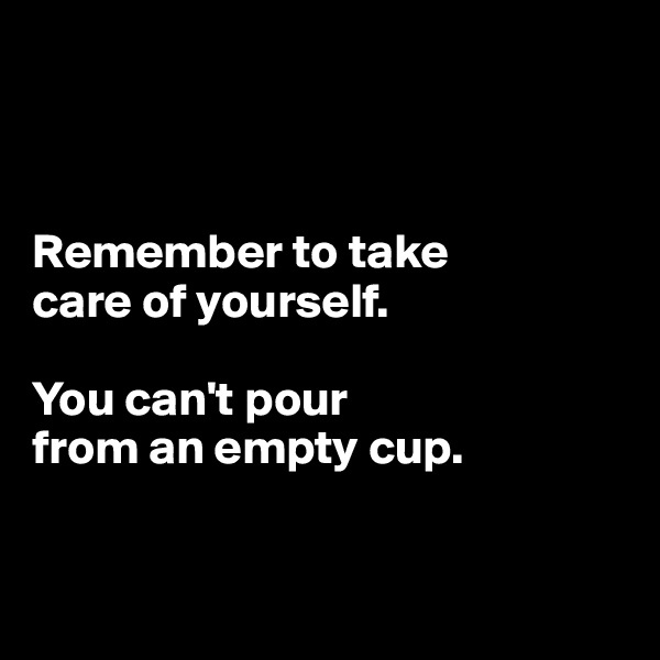 Remember to take  care of yourself.  You can't pour  from an empty cup.
