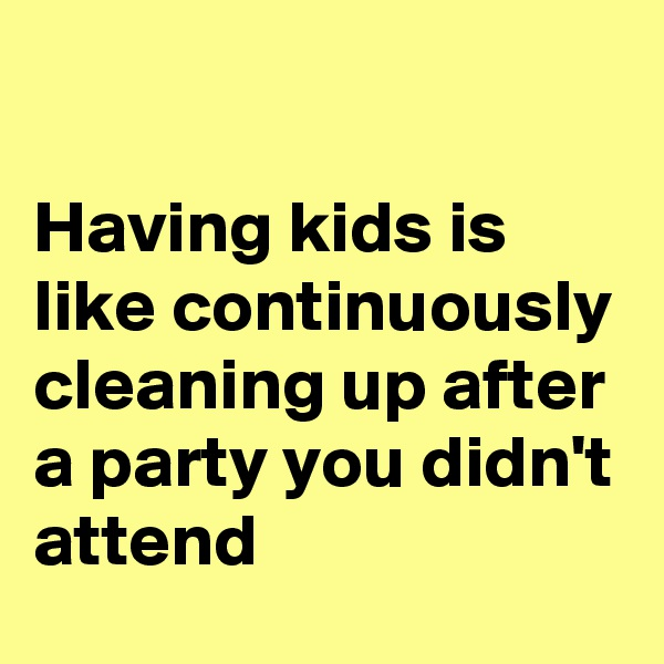 Having kids is like continuously cleaning up after a party you didn't attend