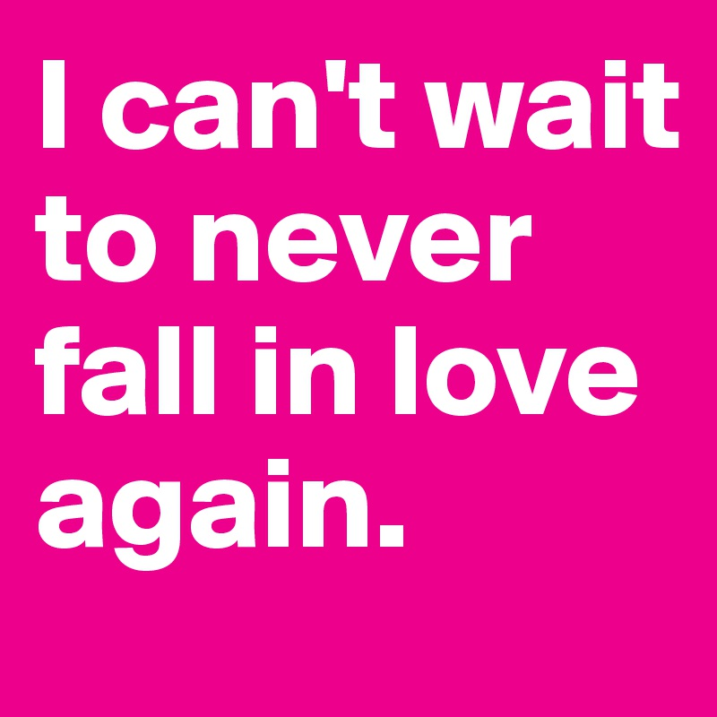 I can't wait to never fall in love again.
