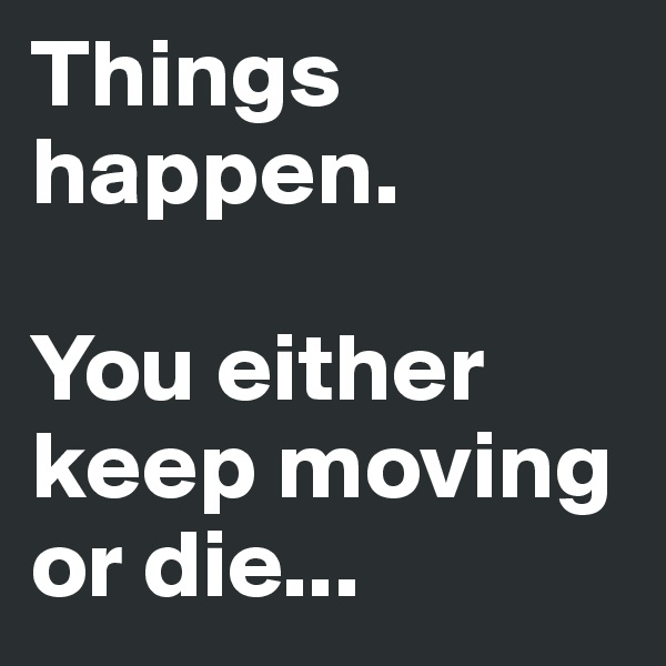 Things happen.  You either keep moving  or die...