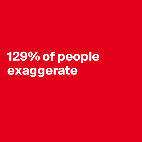 129% of people exaggerate