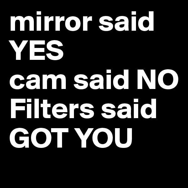 mirror said YES cam said NO Filters said GOT YOU