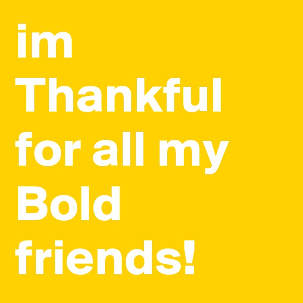 im Thankful for all my Bold friends!