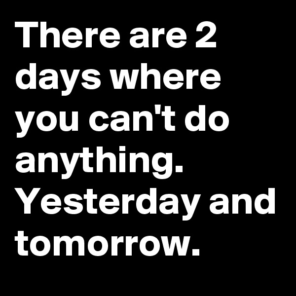 There are 2 days where you can't do anything. Yesterday and tomorrow.