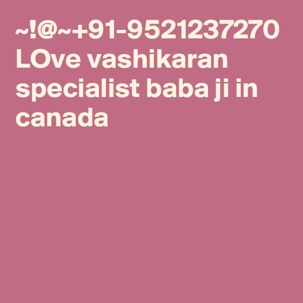 ~!@~+91-9521237270 LOve vashikaran specialist baba ji in canada
