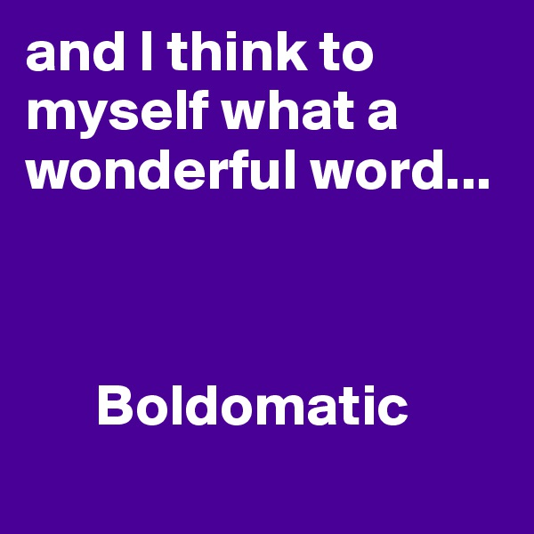 and I think to myself what a wonderful word...                         Boldomatic