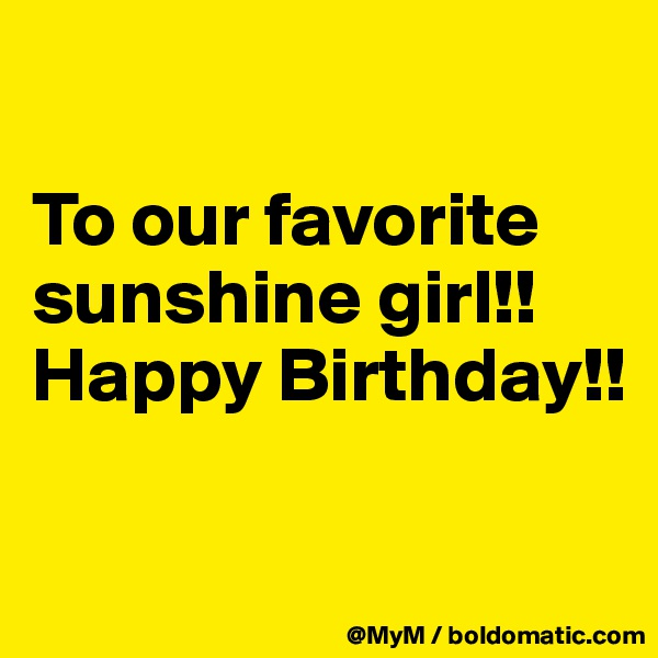 To our favorite sunshine girl!! Happy Birthday!!