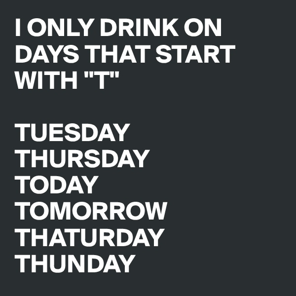 "I ONLY DRINK ON DAYS THAT START WITH ""T""  TUESDAY THURSDAY TODAY TOMORROW THATURDAY THUNDAY"