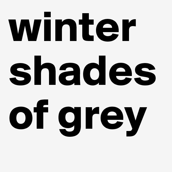 winter shades of grey