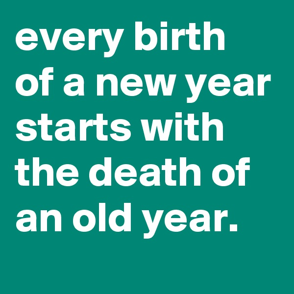 every birth of a new year starts with the death of an old year.