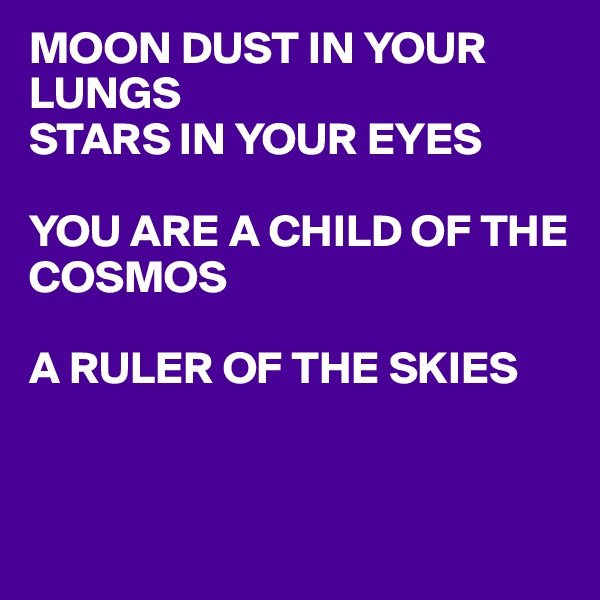 MOON DUST IN YOUR LUNGS STARS IN YOUR EYES   YOU ARE A CHILD OF THE COSMOS  A RULER OF THE SKIES