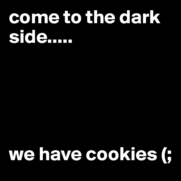 come to the dark side.....      we have cookies (;