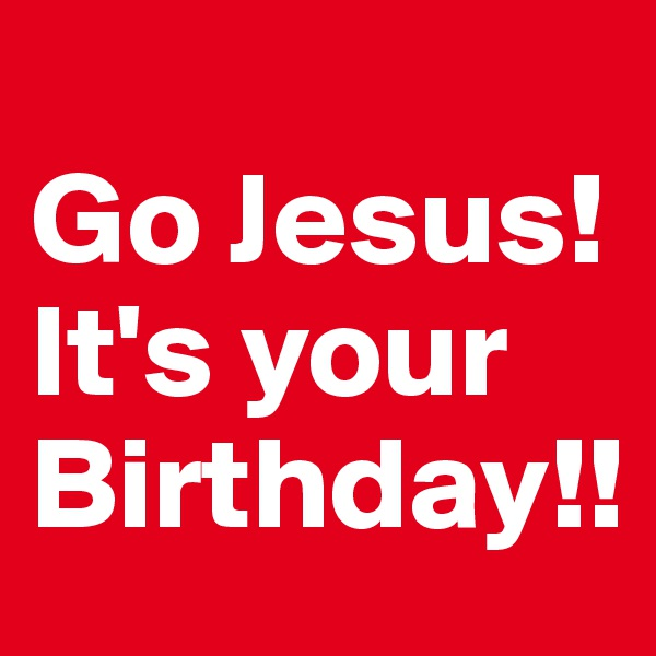 Go Jesus! It's your Birthday!!