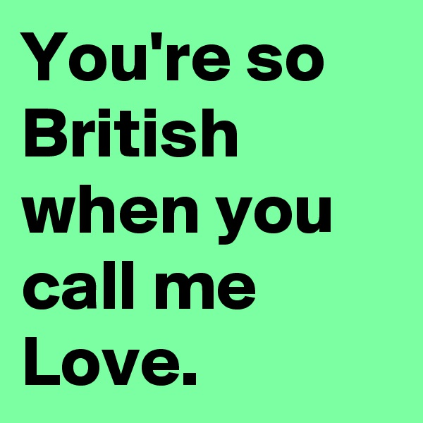 You're so British when you call me Love.