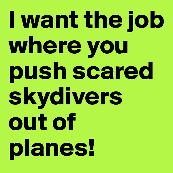 I want the job where you push scared skydivers out of planes!