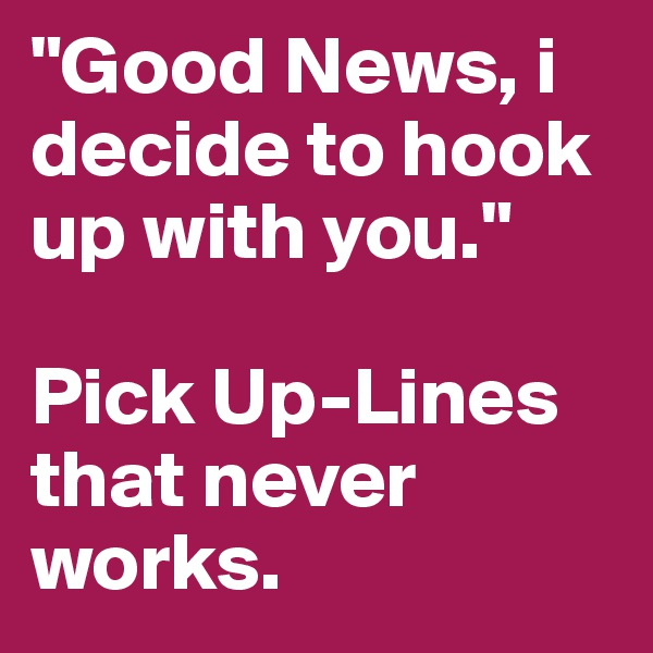 """Good News, i decide to hook up with you.""   Pick Up-Lines that never works."