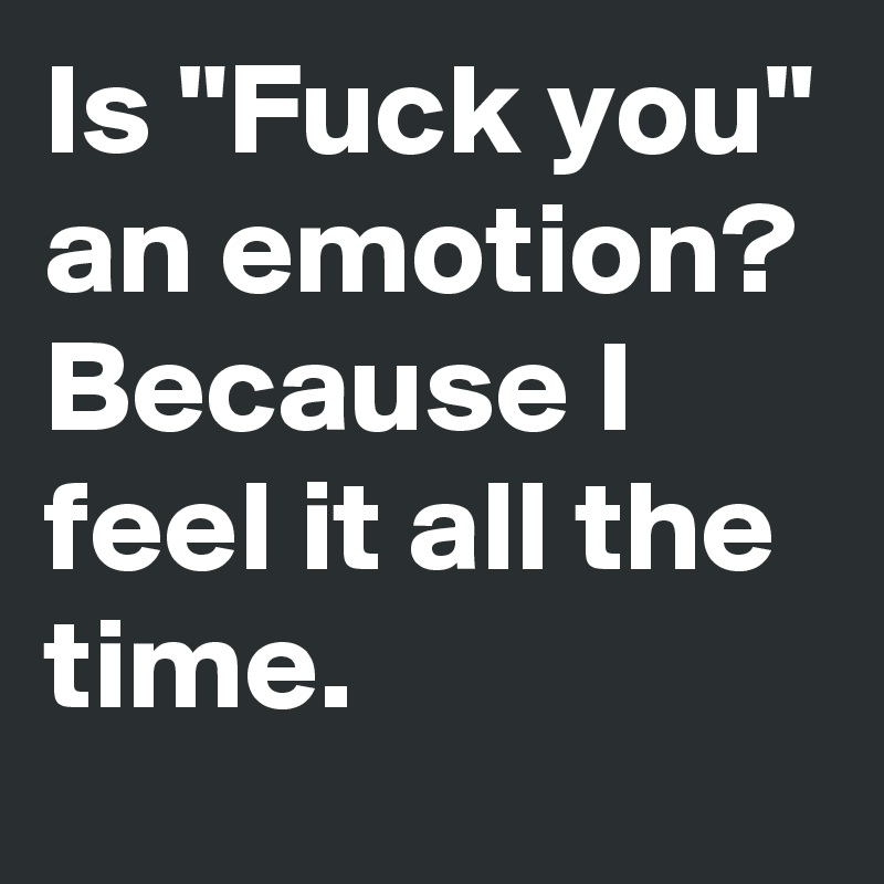 "Is ""Fuck you"" an emotion? Because I feel it all the time."