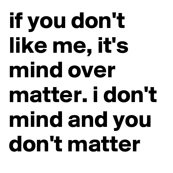 if you don't like me, it's mind over matter. i don't mind and you don't matter