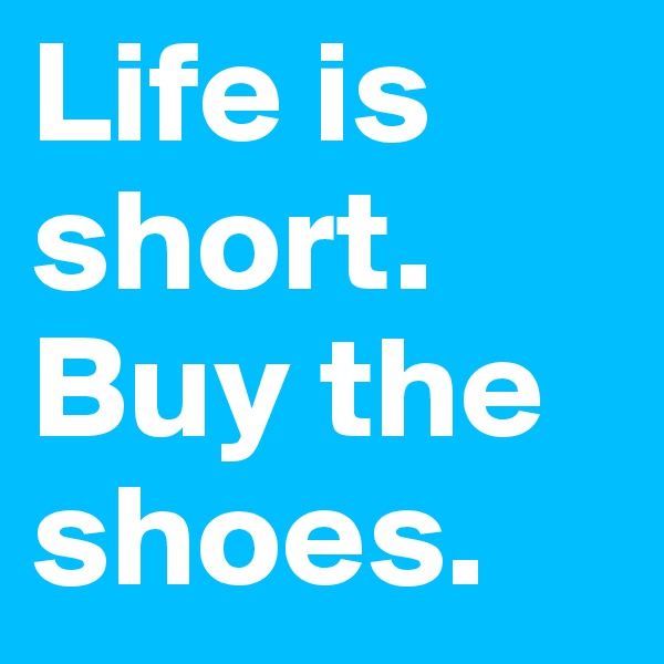 Life is short. Buy the shoes.