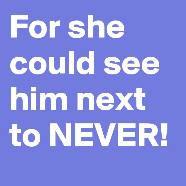 For she could see him next to NEVER!