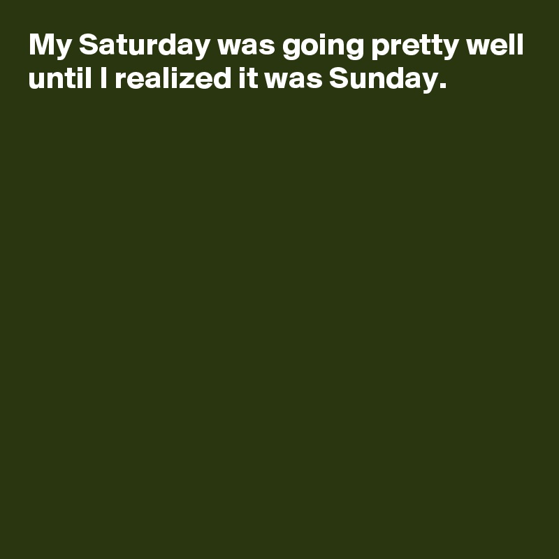 My Saturday was going pretty well until I realized it was Sunday.