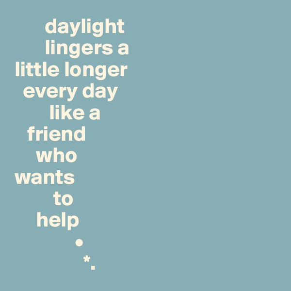 daylight          lingers a  little longer    every day         like a     friend       who  wants          to       help               •                 *.