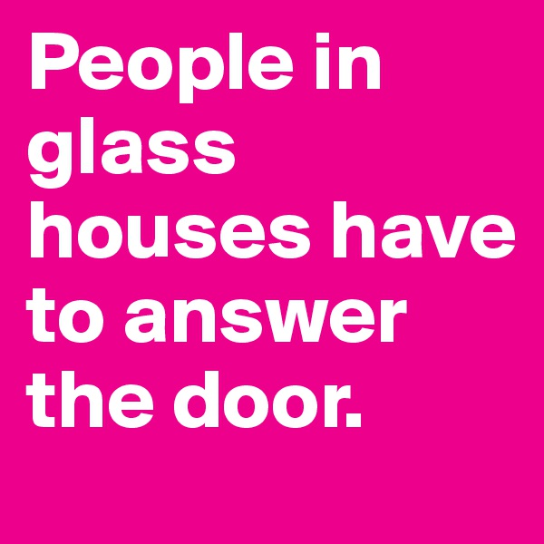 People in glass houses have to answer the door.
