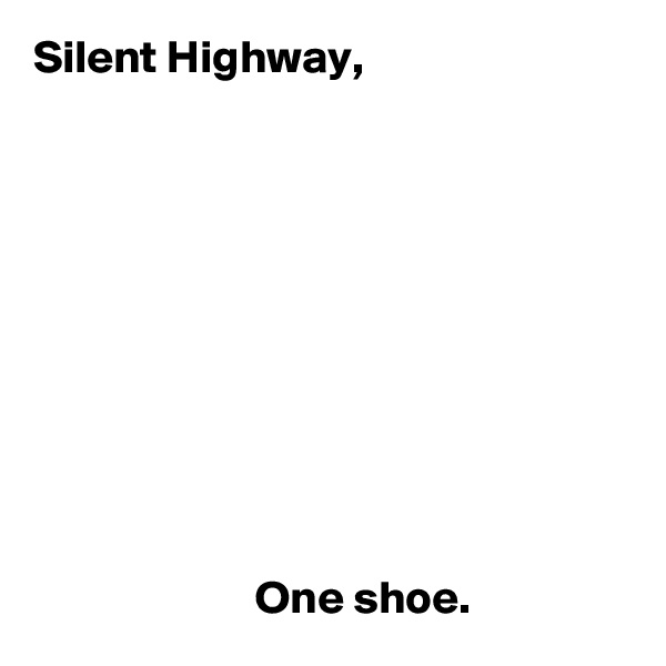 Silent Highway,                                   One shoe.