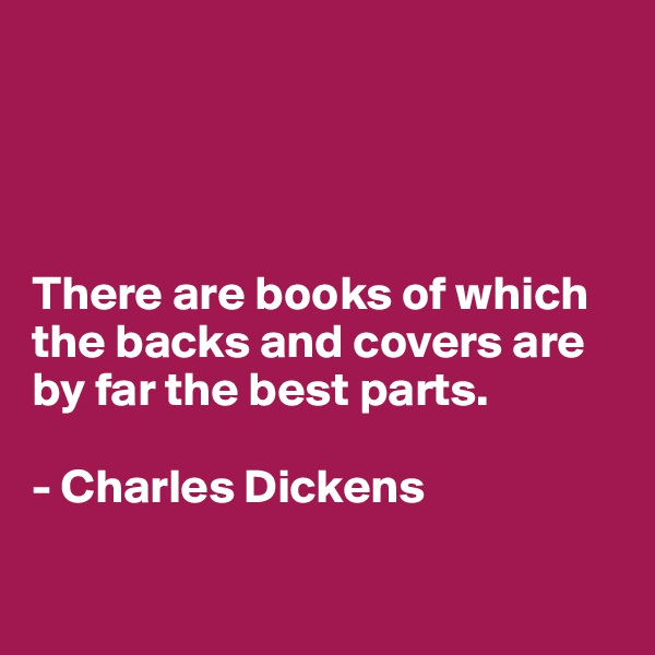 There are books of which the backs and covers are by far the best parts.  - Charles Dickens