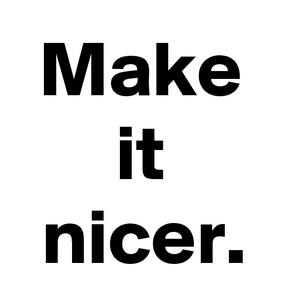 Make it nicer.