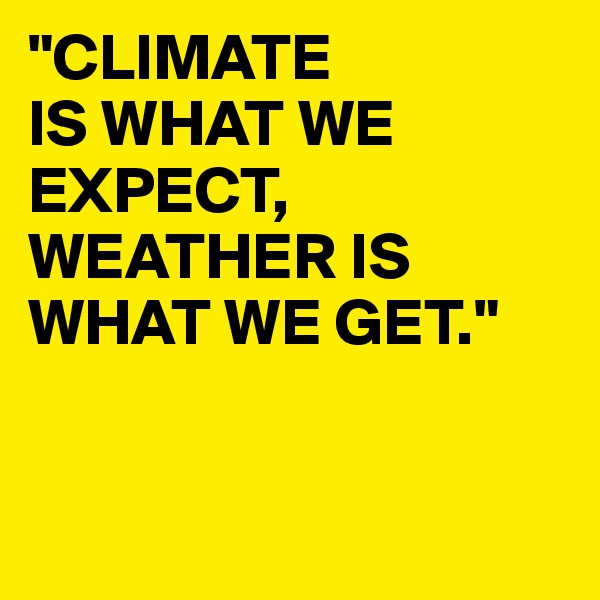 """CLIMATE IS WHAT WE EXPECT, WEATHER IS WHAT WE GET."""