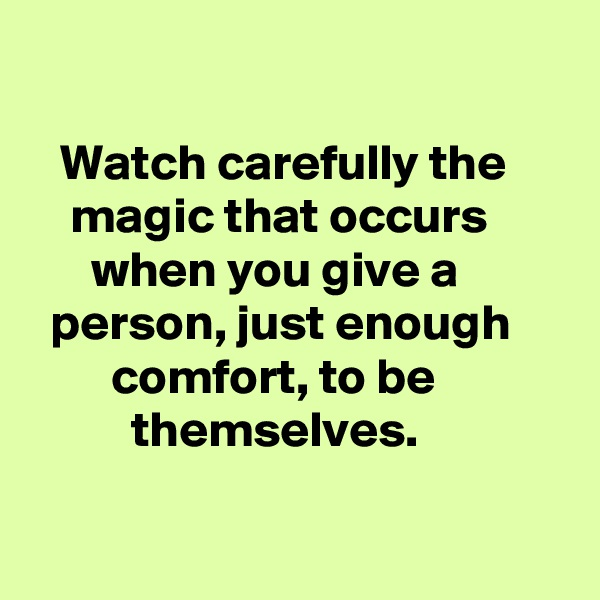 Watch carefully the          magic that occurs              when you give a             person, just enough             comfort, to be            themselves.