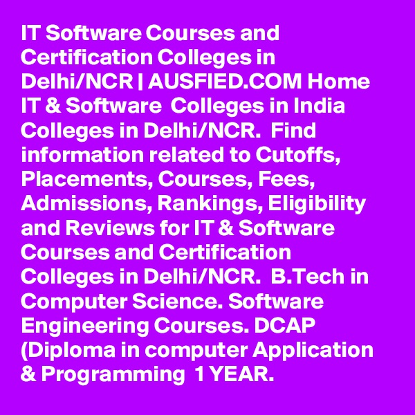 IT Software Courses and Certification Colleges in Delhi/NCR | AUSFIED.COM Home  IT & Software  Colleges in India Colleges in Delhi/NCR.  Find information related to Cutoffs, Placements, Courses, Fees, Admissions, Rankings, Eligibility and Reviews for IT & Software Courses and Certification Colleges in Delhi/NCR.  B.Tech in Computer Science. Software Engineering Courses. DCAP (Diploma in computer Application & Programming  1 YEAR.