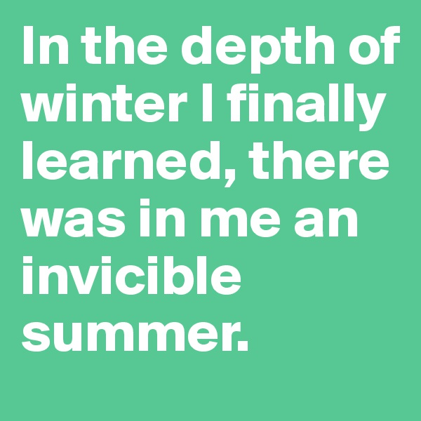 In the depth of winter I finally learned, there was in me an invicible summer.