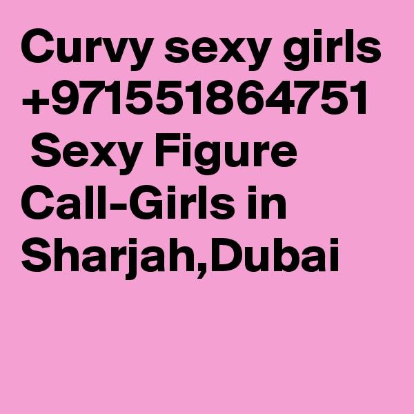 Curvy sexy girls +971551864751   Sexy Figure Call-Girls in Sharjah,Dubai