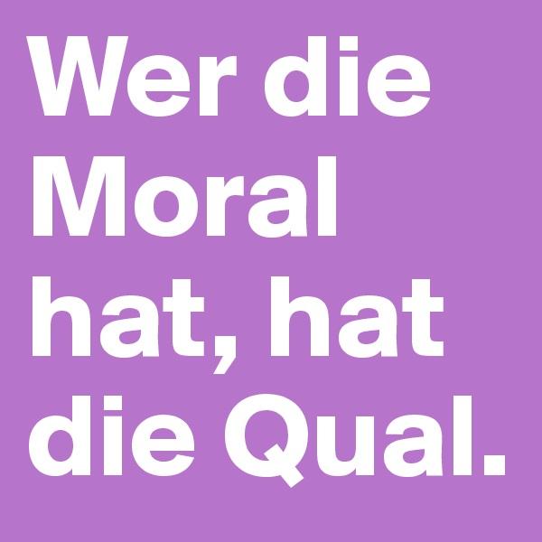 Wer die Moral hat, hat die Qual.