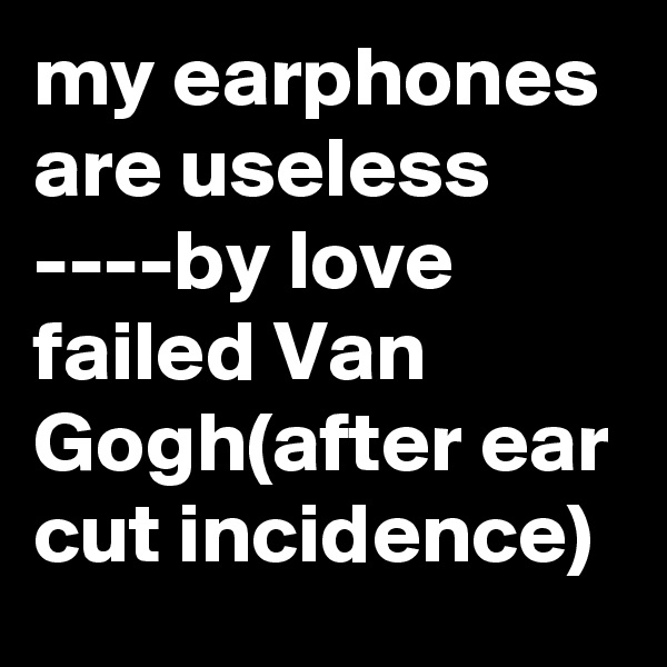 my earphones are useless ----by love failed Van Gogh(after ear cut incidence)