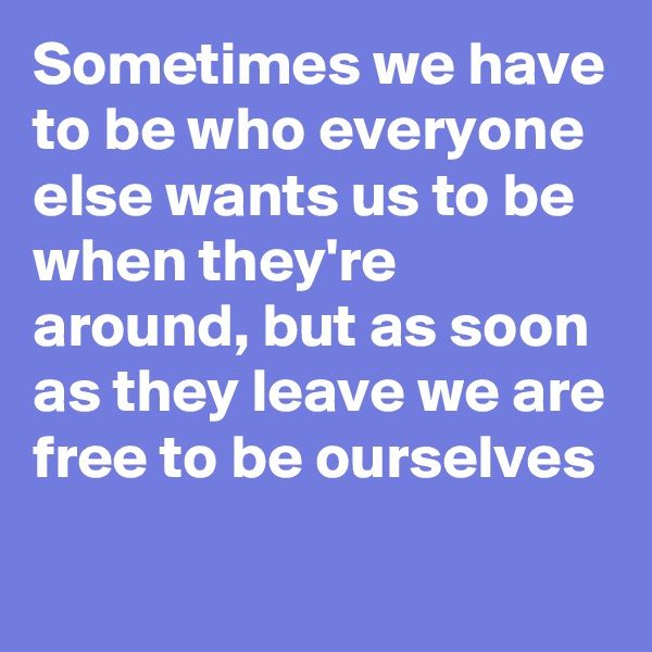 Sometimes we have to be who everyone else wants us to be when they're around, but as soon as they leave we are free to be ourselves