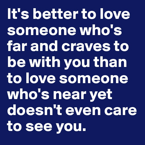 It's better to love someone who's far and craves to be with you than to love someone who's near yet doesn't even care to see you.