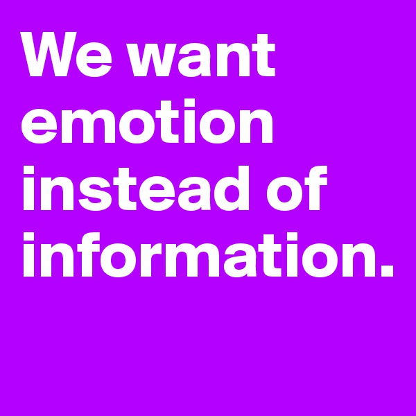 We want emotion instead of information.