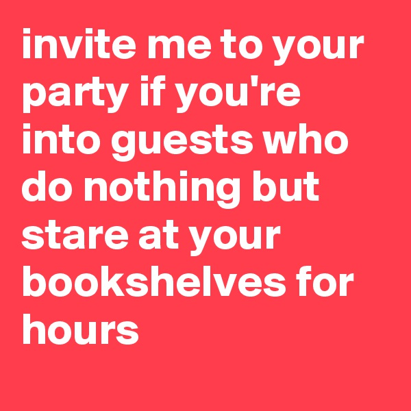 invite me to your party if you're into guests who do nothing but stare at your bookshelves for hours