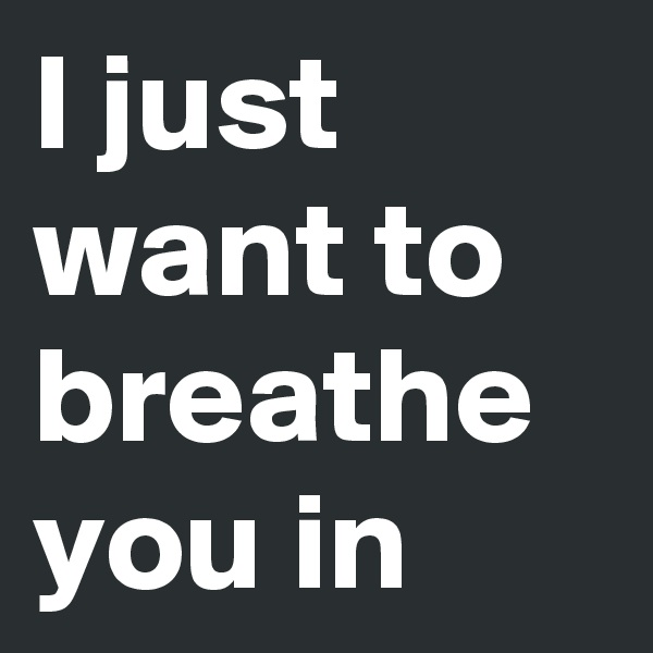 I just want to breathe you in