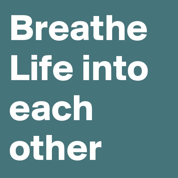 Breathe Life into each other